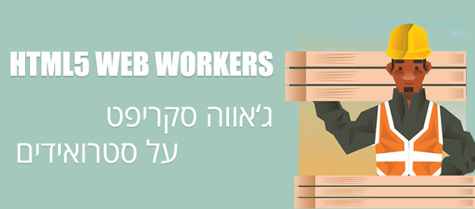 HTML5 WEB WORKERS - ג'אווה סקריפט על סטרואידים