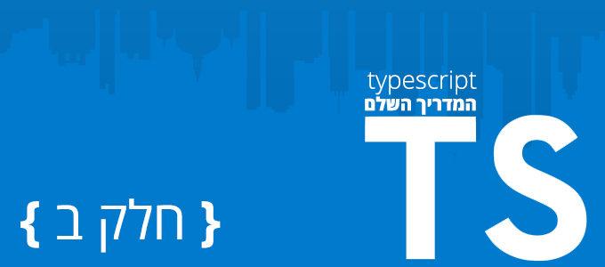 המדריך השלם ל - TypeScript: חלק ב'
