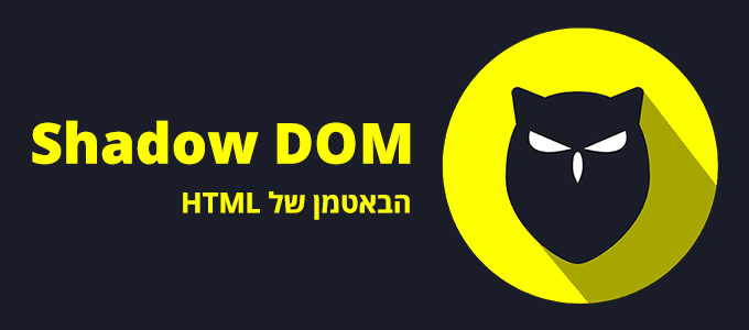 Shadow DOM - הבאטמן של HTML
